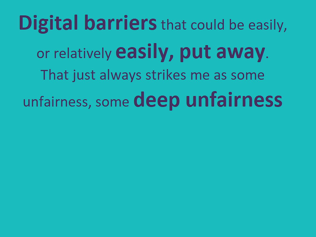 "Text: ""Digital barriers that could be easily, or relatively easily, put away.  That just always strikes me as some unfairness, some deep unfairness"" in purple on turquoise."