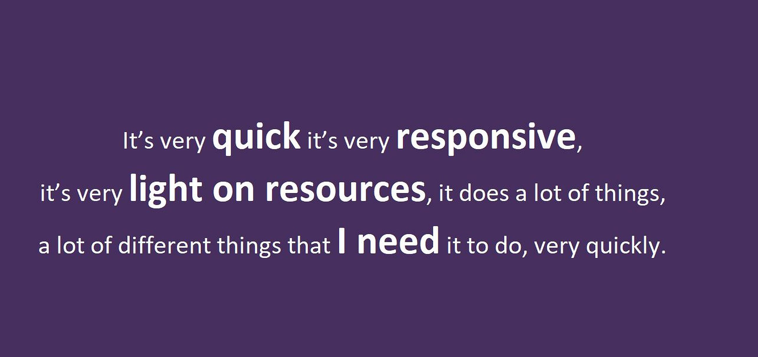 "Text: ""It's very quick, it's very responsive, it's very light on resources.  it does a lot of different things that I need it to do, very quickly."" in white on purple."