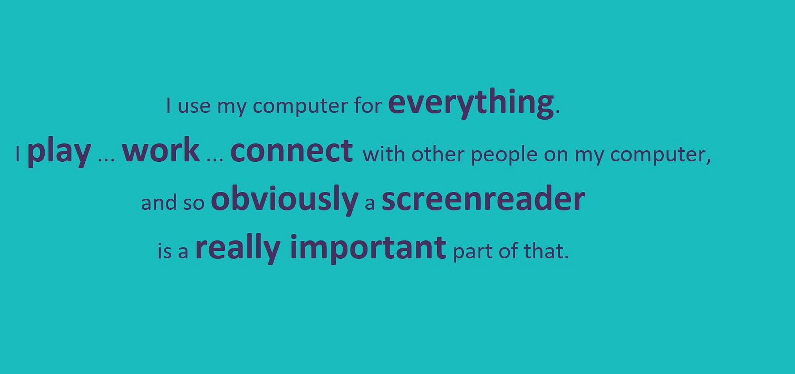 "Text ""I use my computer for everything.  I play, work, connect with other people on my computer, and so obviously, a screenreader is a really important part of that."" in purple on turquoise."