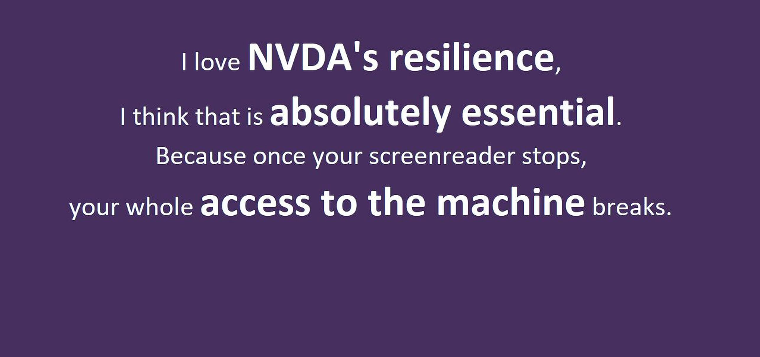 "Text: ""I love NVDA's resilience, I think that is absolutely essential.  Because once your screenreader stops, your whole access to the machine breaks."" in white on purple."